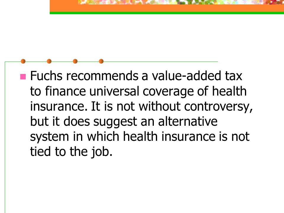 Fuchs recommends a value-added tax to finance universal coverage of health insurance. It is not without controversy, but it does suggest an alternativ