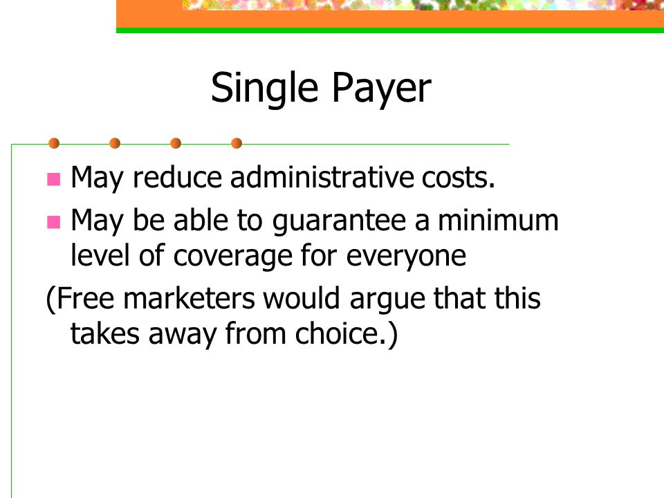 Single Payer May reduce administrative costs. May be able to guarantee a minimum level of coverage for everyone (Free marketers would argue that this