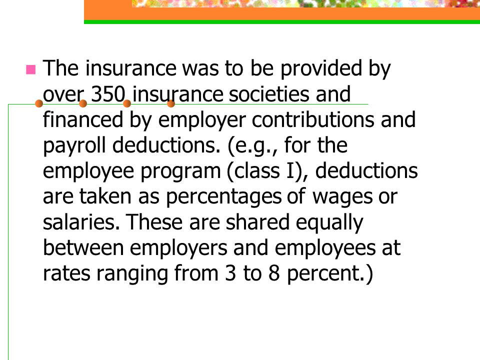The insurance was to be provided by over 350 insurance societies and financed by employer contributions and payroll deductions. (e.g., for the employe