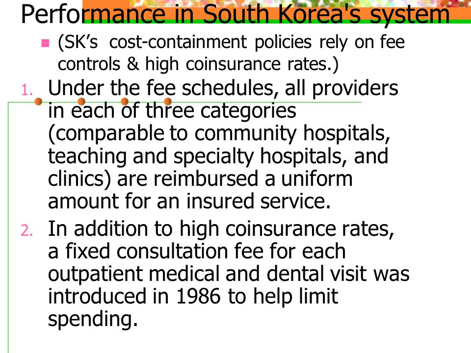 Performance in South Korea's system (SK's cost-containment policies rely on fee controls & high coinsurance rates.) 1. Under the fee schedules, all pr