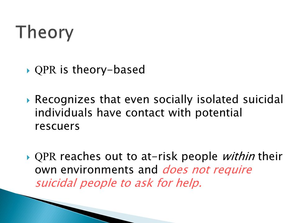  QPR is theory-based  Recognizes that even socially isolated suicidal individuals have contact with potential rescuers  QPR reaches out to at-risk