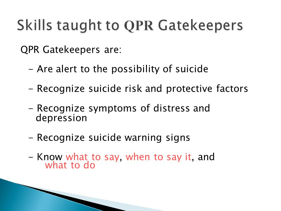QPR Gatekeepers are: - Are alert to the possibility of suicide - Recognize suicide risk and protective factors - Recognize symptoms of distress and de