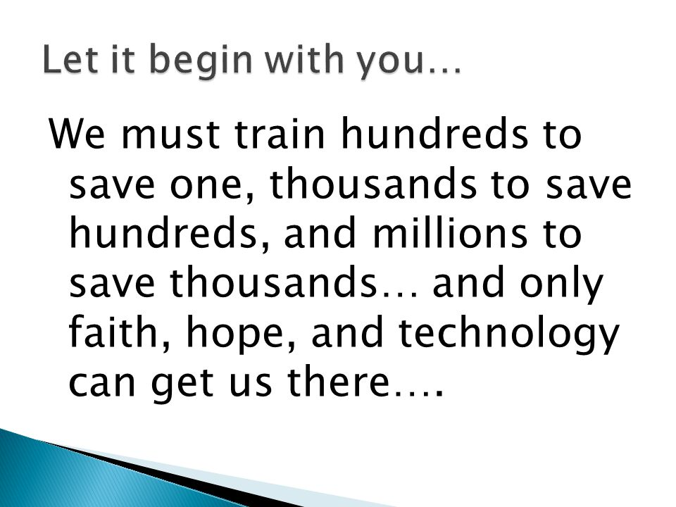 We must train hundreds to save one, thousands to save hundreds, and millions to save thousands… and only faith, hope, and technology can get us there…