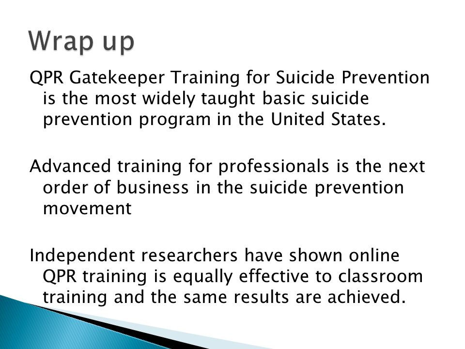 QPR Gatekeeper Training for Suicide Prevention is the most widely taught basic suicide prevention program in the United States. Advanced training for