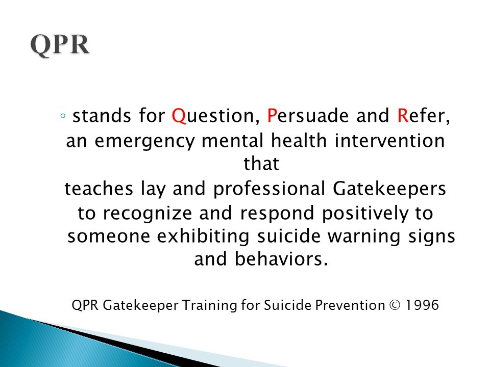 ◦ stands for Question, Persuade and Refer, an emergency mental health intervention that teaches lay and professional Gatekeepers to recognize and resp