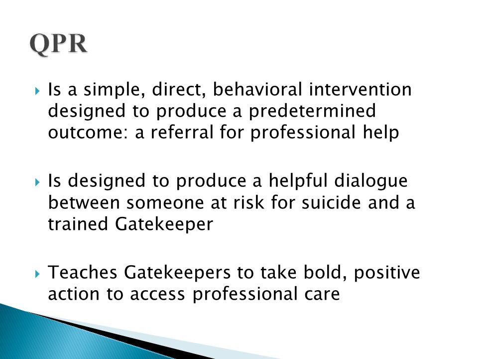  QPR is theory-based  Recognizes that even socially isolated suicidal individuals have contact with potential rescuers  QPR reaches out to at-risk people within their own environments and does not require suicidal people to ask for help.