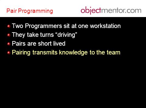 Pair Programming Two Programmers sit at one workstation They take turns driving Pairs are short lived