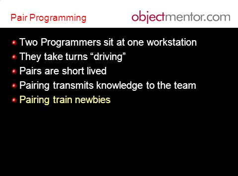 Pair Programming Two Programmers sit at one workstation They take turns driving Pairs are short lived Pairing transmits knowledge to the team