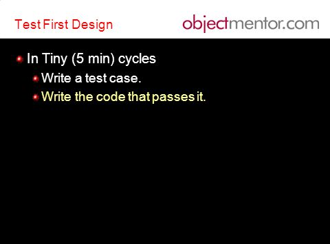 Test First Design In Tiny (5 min) cycles Write a test case.