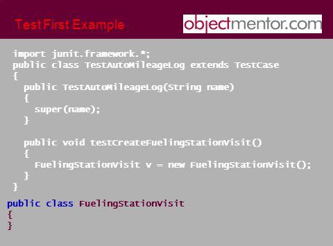 Test First Example import junit.framework.*; public class TestAutoMileageLog extends TestCase { public TestAutoMileageLog(String name) { super(name); } public void testCreateFuelingStationVisit() { FuelingStationVisit v = new FuelingStationVisit(); }