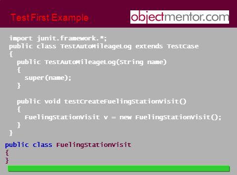 Test First Example import junit.framework.*; public class TestAutoMileageLog extends TestCase { public TestAutoMileageLog(String name) { super(name); } public void testCreateFuelingStationVisit() { FuelingStationVisit v = new FuelingStationVisit(); } public class FuelingStationVisit { }