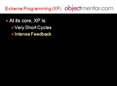 Extreme Programming (XP) At its core, XP is: Very Short Cycles