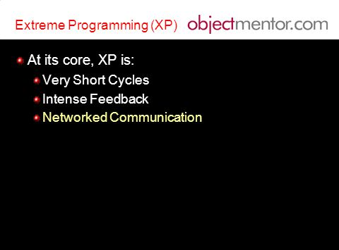 Extreme Programming (XP) At its core, XP is: Very Short Cycles Intense Feedback