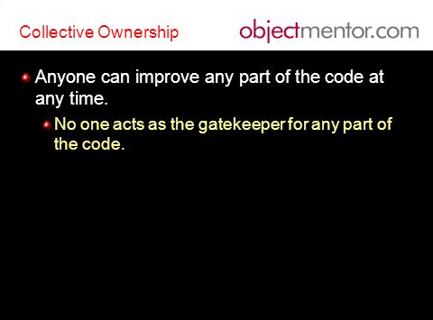 Collective Ownership Anyone can improve any part of the code at any time.