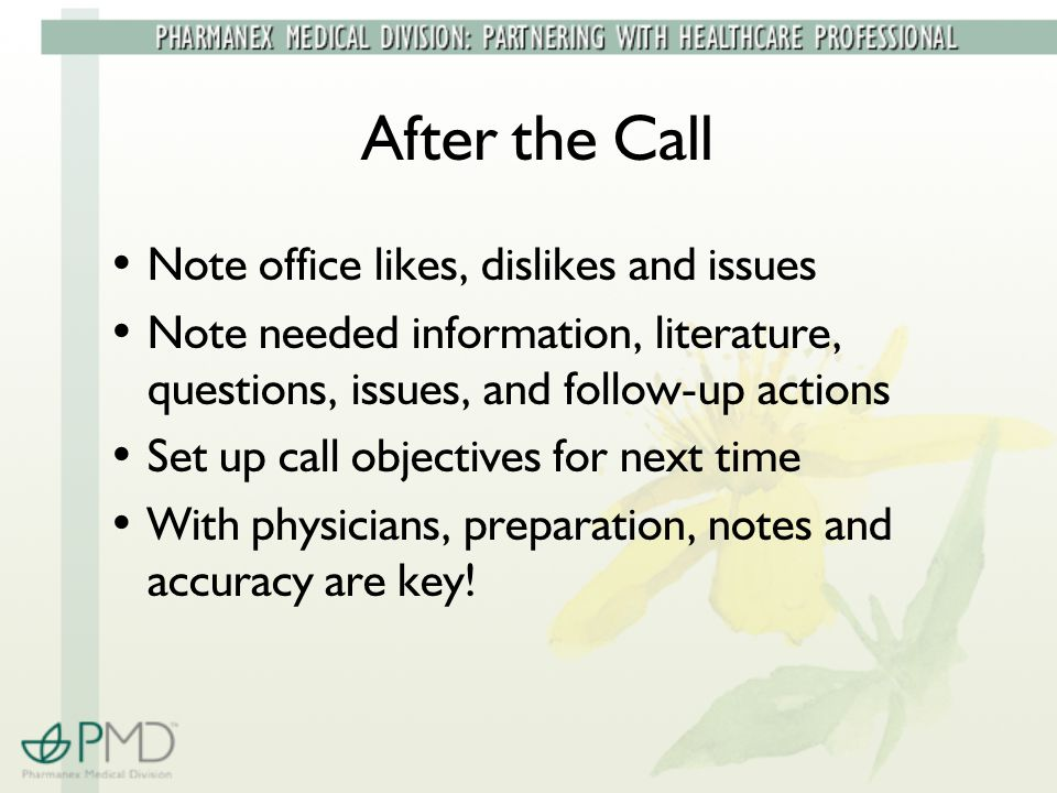 After the Call Note office likes, dislikes and issues Note needed information, literature, questions, issues, and follow-up actions Set up call objectives for next time With physicians, preparation, notes and accuracy are key!