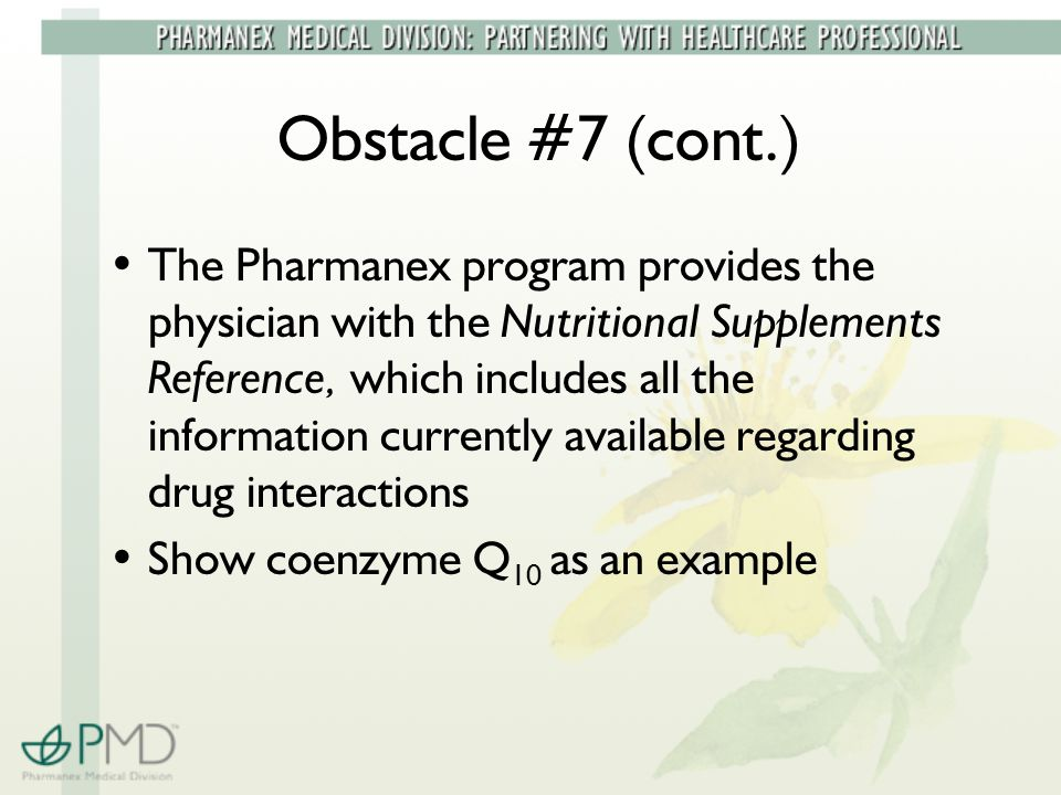 Obstacle #7 (cont.) The Pharmanex program provides the physician with the Nutritional Supplements Reference, which includes all the information currently available regarding drug interactions Show coenzyme Q 10 as an example