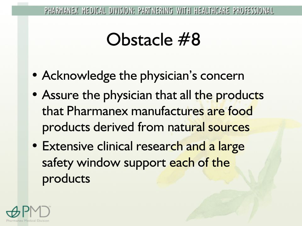 Obstacle #8 Acknowledge the physician's concern Assure the physician that all the products that Pharmanex manufactures are food products derived from natural sources Extensive clinical research and a large safety window support each of the products