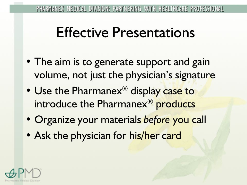 Effective Presentations The aim is to generate support and gain volume, not just the physician's signature Use the Pharmanex ® display case to introduce the Pharmanex ® products Organize your materials before you call Ask the physician for his/her card