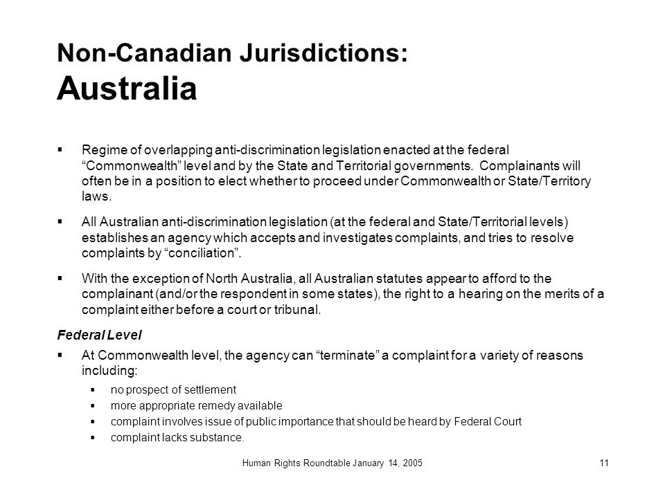 Human Rights Roundtable January 14, 200511 Non-Canadian Jurisdictions: Australia  Regime of overlapping anti-discrimination legislation enacted at th