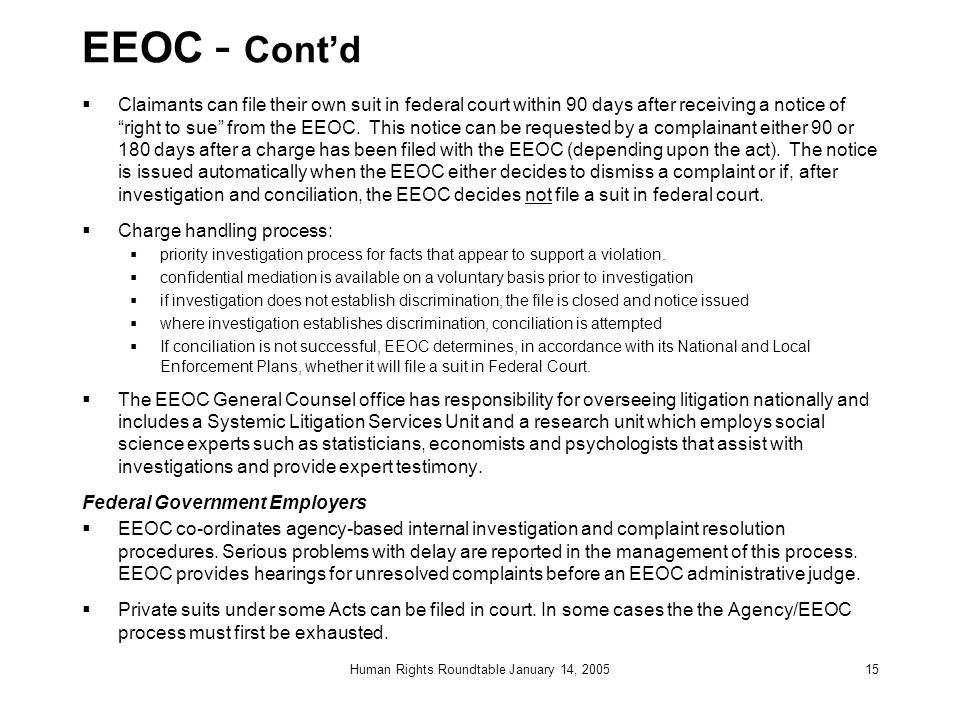 Human Rights Roundtable January 14, 200515 EEOC - Cont'd  Claimants can file their own suit in federal court within 90 days after receiving a notice