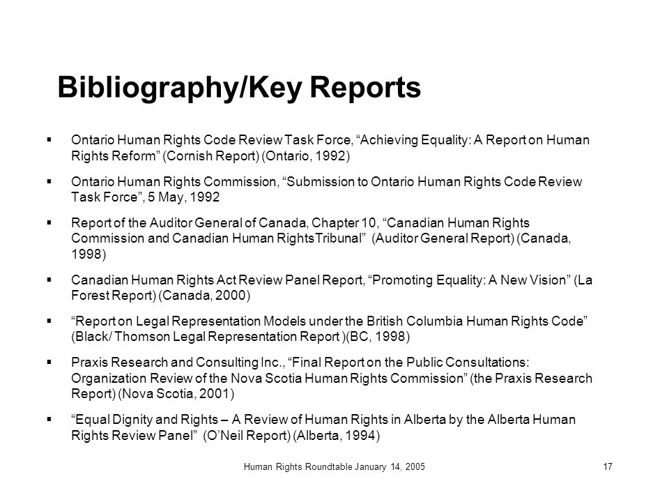 Human Rights Roundtable January 14, 200517 Bibliography/Key Reports  Ontario Human Rights Code Review Task Force, Achieving Equality: A Report on Human Rights Reform (Cornish Report) (Ontario, 1992)  Ontario Human Rights Commission, Submission to Ontario Human Rights Code Review Task Force , 5 May, 1992  Report of the Auditor General of Canada, Chapter 10, Canadian Human Rights Commission and Canadian Human RightsTribunal (Auditor General Report) (Canada, 1998)  Canadian Human Rights Act Review Panel Report, Promoting Equality: A New Vision (La Forest Report) (Canada, 2000)  Report on Legal Representation Models under the British Columbia Human Rights Code (Black/ Thomson Legal Representation Report )(BC, 1998)  Praxis Research and Consulting Inc., Final Report on the Public Consultations: Organization Review of the Nova Scotia Human Rights Commission (the Praxis Research Report) (Nova Scotia, 2001)  Equal Dignity and Rights – A Review of Human Rights in Alberta by the Alberta Human Rights Review Panel (O'Neil Report) (Alberta, 1994)