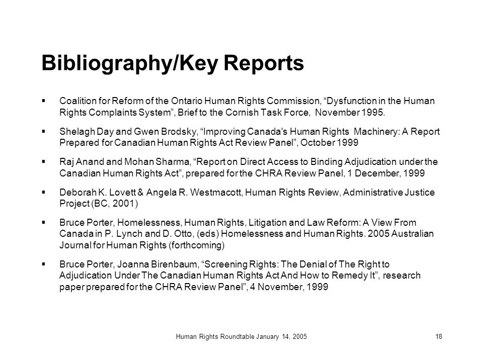 Human Rights Roundtable January 14, 200518 Bibliography/Key Reports  Coalition for Reform of the Ontario Human Rights Commission, Dysfunction in the Human Rights Complaints System , Brief to the Cornish Task Force, November 1995.