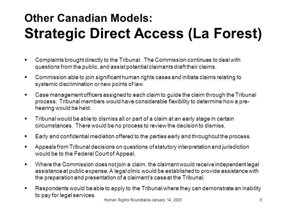 Human Rights Roundtable January 14, 20059 Other Canadian Models: Strategic Direct Access (La Forest)  Complaints brought directly to the Tribunal.