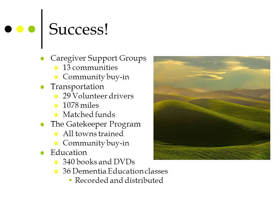 Success! Caregiver Support Groups 13 communities Community buy-in Transportation 29 Volunteer drivers 1078 miles Matched funds The Gatekeeper Program