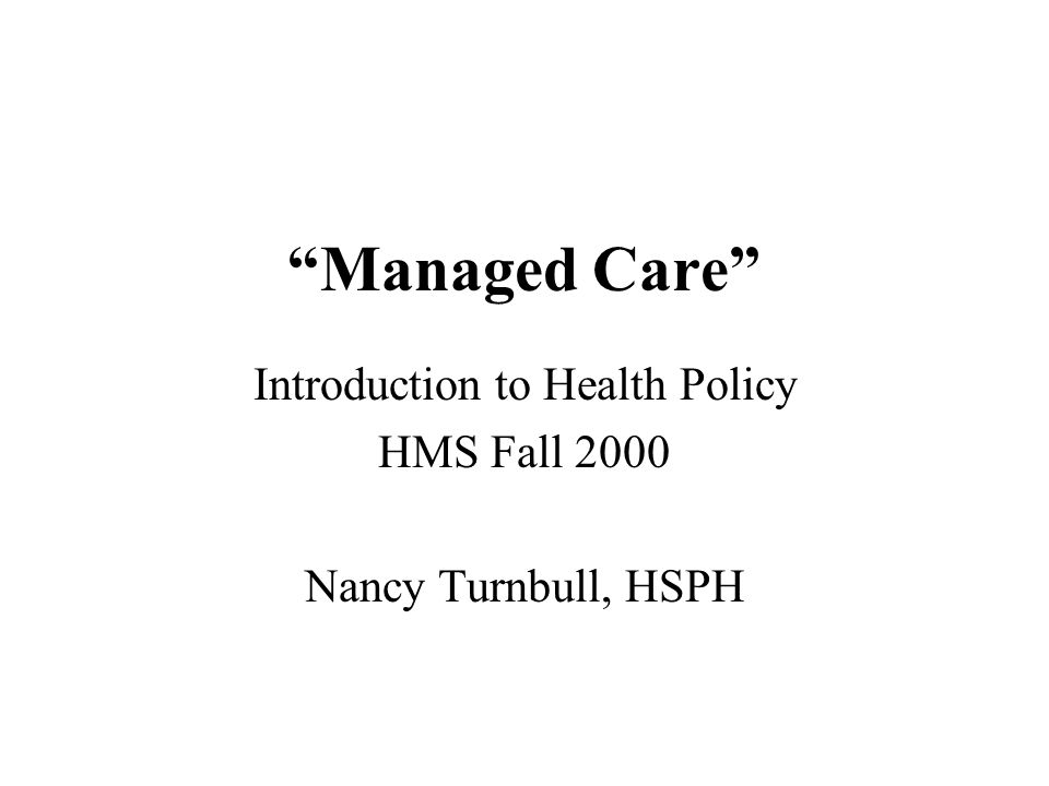 Managed Care Introduction to Health Policy HMS Fall 2000 Nancy Turnbull, HSPH
