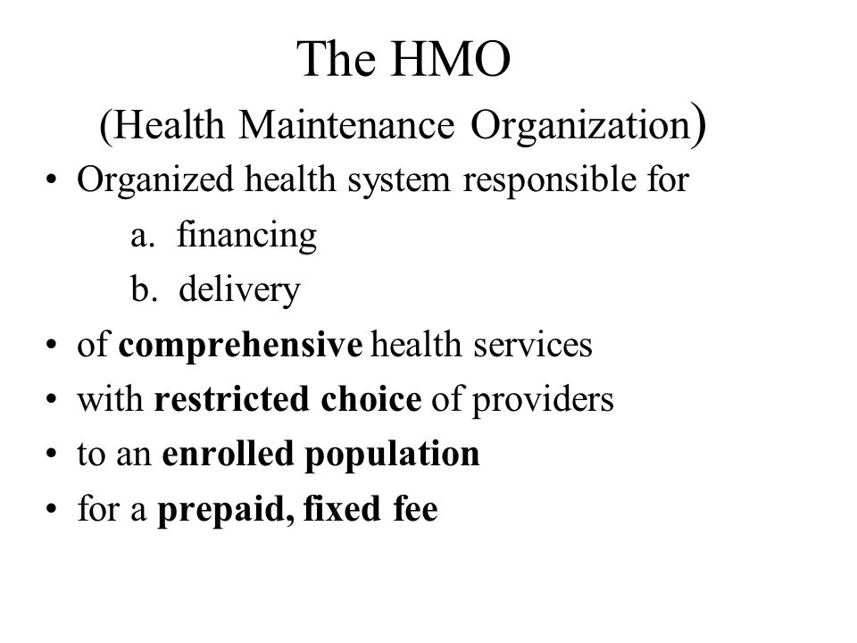 The HMO (Health Maintenance Organization ) Organized health system responsible for a.