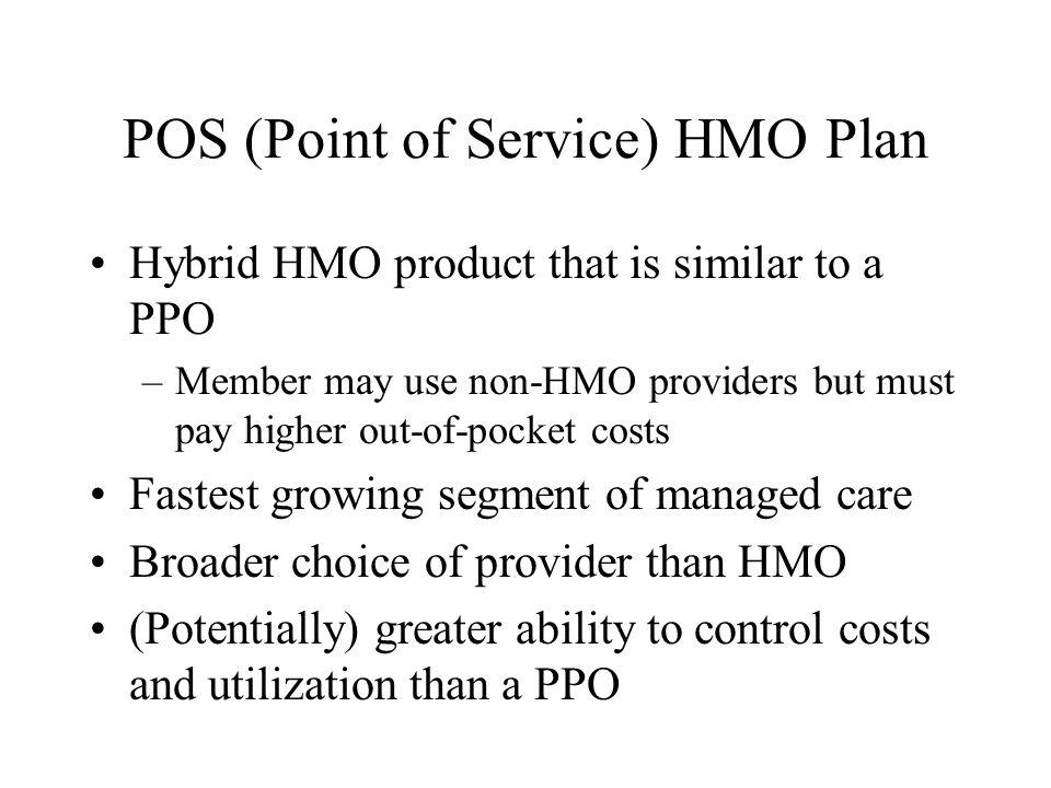 POS (Point of Service) HMO Plan Hybrid HMO product that is similar to a PPO –Member may use non-HMO providers but must pay higher out-of-pocket costs Fastest growing segment of managed care Broader choice of provider than HMO (Potentially) greater ability to control costs and utilization than a PPO