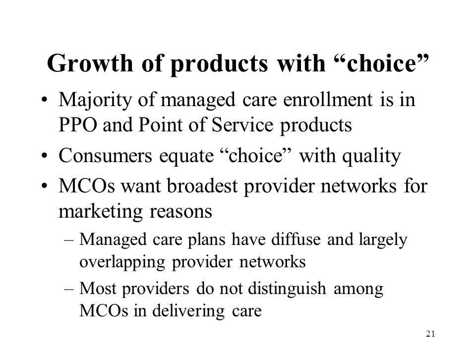 21 Growth of products with choice Majority of managed care enrollment is in PPO and Point of Service products Consumers equate choice with quality MCOs want broadest provider networks for marketing reasons –Managed care plans have diffuse and largely overlapping provider networks –Most providers do not distinguish among MCOs in delivering care