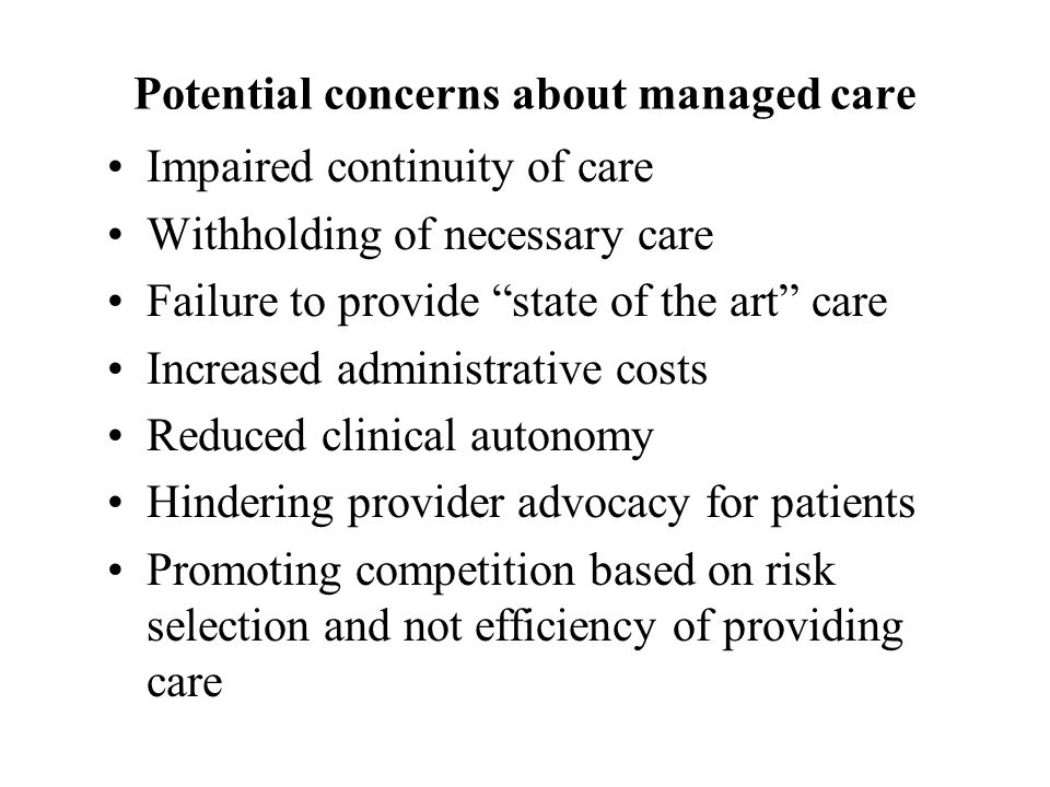 Potential concerns about managed care Impaired continuity of care Withholding of necessary care Failure to provide state of the art care Increased administrative costs Reduced clinical autonomy Hindering provider advocacy for patients Promoting competition based on risk selection and not efficiency of providing care