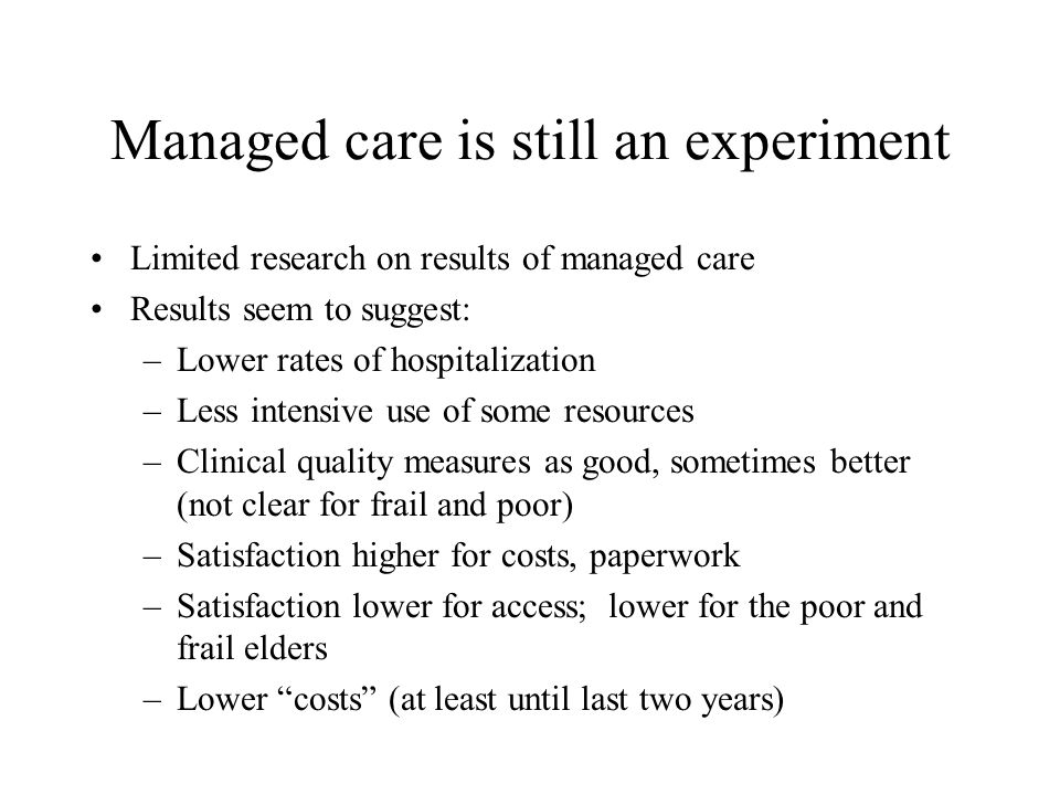 Managed care is still an experiment Limited research on results of managed care Results seem to suggest: –Lower rates of hospitalization –Less intensive use of some resources –Clinical quality measures as good, sometimes better (not clear for frail and poor) –Satisfaction higher for costs, paperwork –Satisfaction lower for access; lower for the poor and frail elders –Lower costs (at least until last two years)