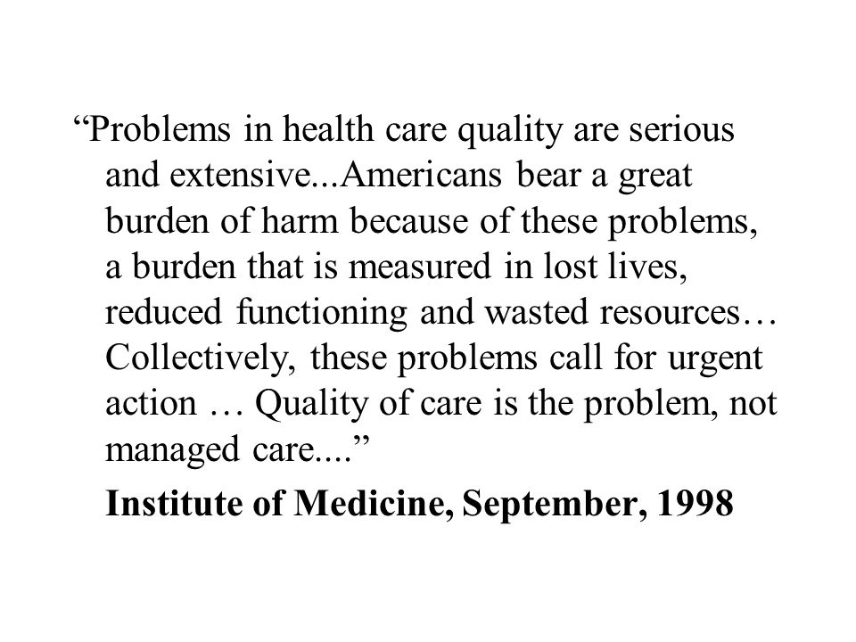 Problems in health care quality are serious and extensive...Americans bear a great burden of harm because of these problems, a burden that is measured in lost lives, reduced functioning and wasted resources… Collectively, these problems call for urgent action … Quality of care is the problem, not managed care.... Institute of Medicine, September, 1998
