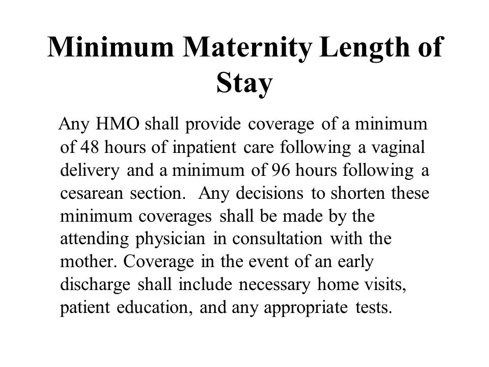 Minimum Maternity Length of Stay Any HMO shall provide coverage of a minimum of 48 hours of inpatient care following a vaginal delivery and a minimum of 96 hours following a cesarean section.
