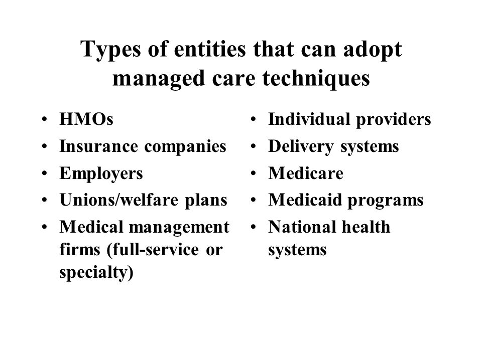 Types of entities that can adopt managed care techniques HMOs Insurance companies Employers Unions/welfare plans Medical management firms (full-service or specialty) Individual providers Delivery systems Medicare Medicaid programs National health systems