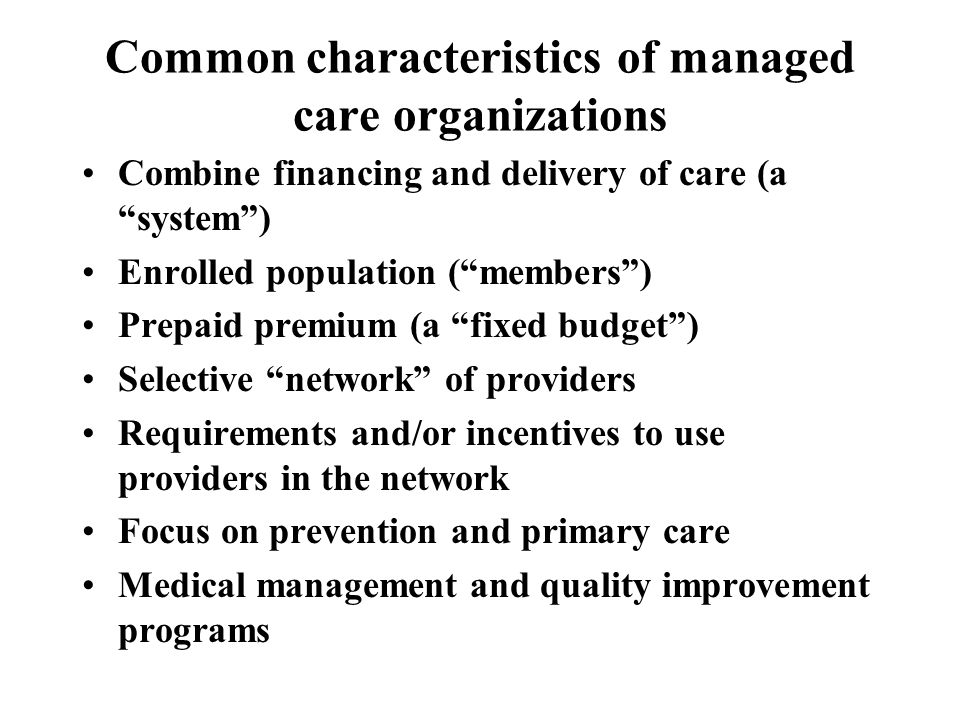 Types of Managed Care Organizations Health Maintenance Organization (HMO) Preferred Provider Organization (PPO) Point of Service (POS) Plan Managed Indemnity Plan Comprehensive vs.