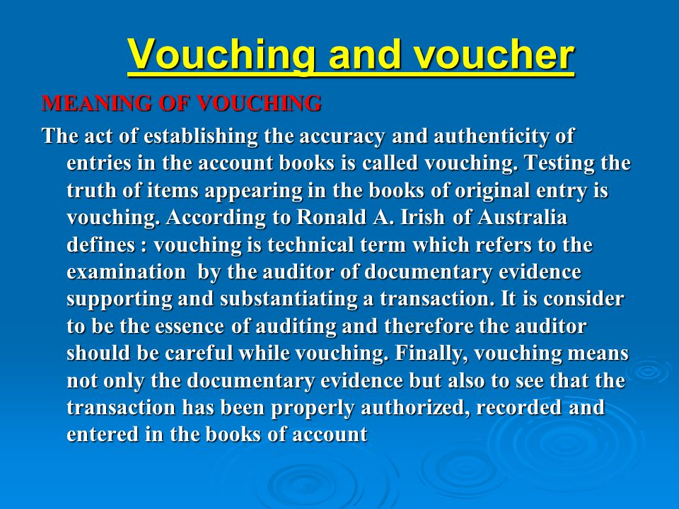 Vouching and voucher MEANING OF VOUCHING The act of establishing the accuracy and authenticity of entries in the account books is called vouching. Tes