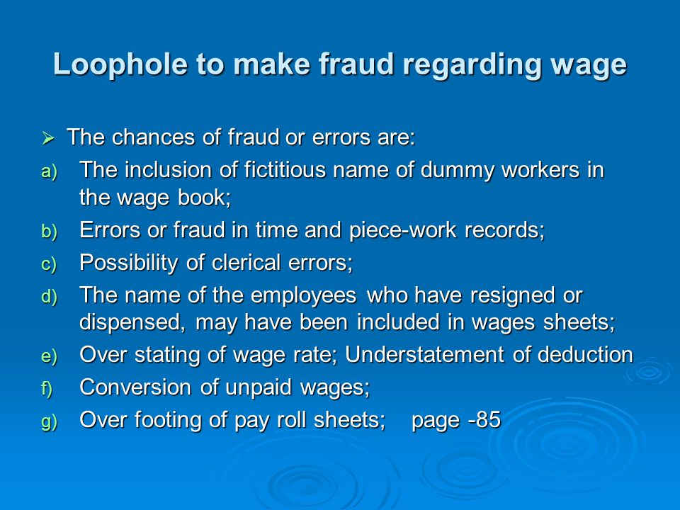 Loophole to make fraud regarding wage  The chances of fraud or errors are: a) The inclusion of fictitious name of dummy workers in the wage book; b)