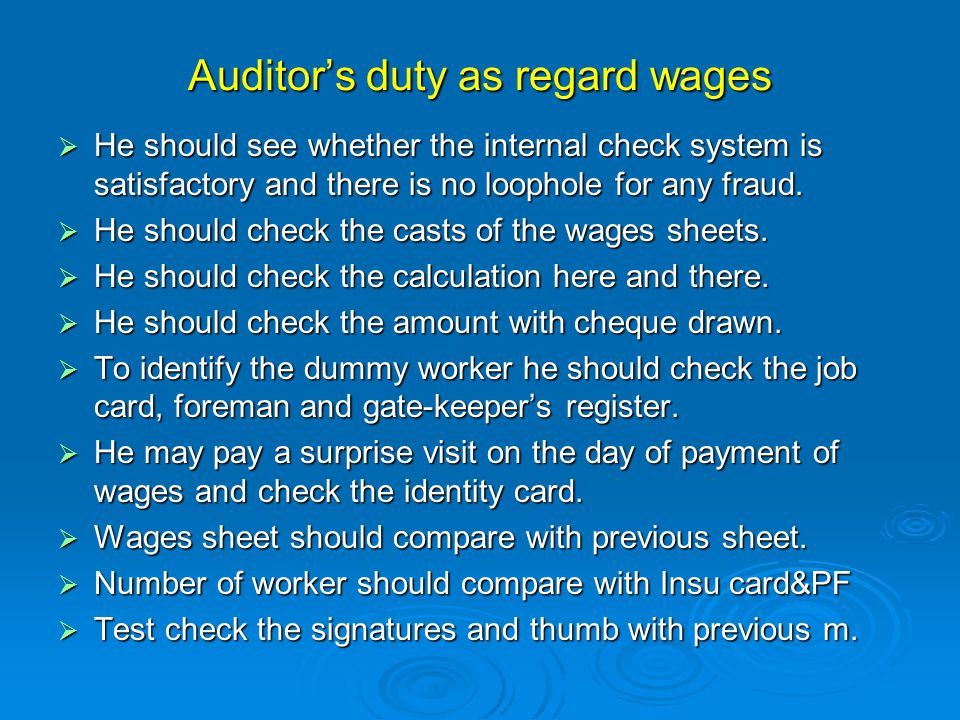 Auditor's duty as regard wages  He should see whether the internal check system is satisfactory and there is no loophole for any fraud.  He should c