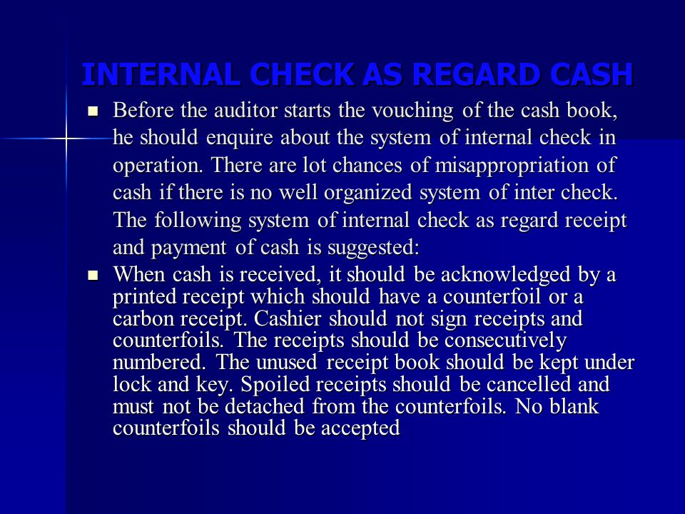 INTERNAL CHECK AS REGARD CASH INTERNAL CHECK AS REGARD CASH Before the auditor starts the vouching of the cash book, he should enquire about the syste