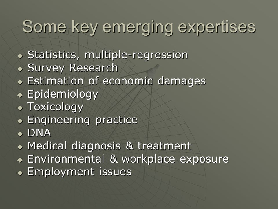 Some key emerging expertises  Statistics, multiple-regression  Survey Research  Estimation of economic damages  Epidemiology  Toxicology  Engineering practice  DNA  Medical diagnosis & treatment  Environmental & workplace exposure  Employment issues