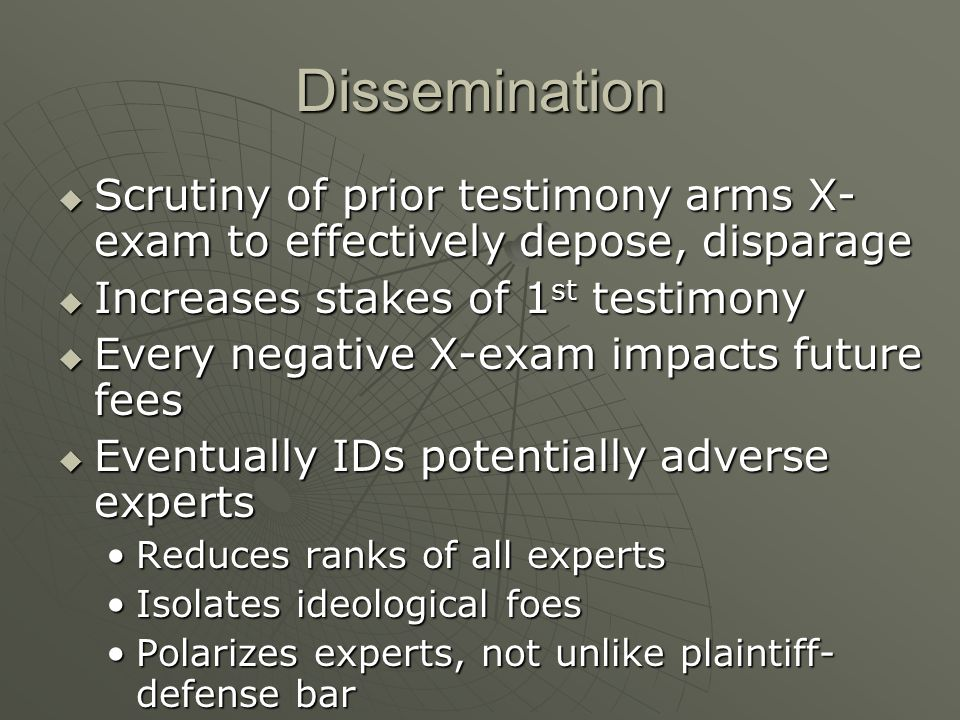 Dissemination  Scrutiny of prior testimony arms X- exam to effectively depose, disparage  Increases stakes of 1 st testimony  Every negative X-exam impacts future fees  Eventually IDs potentially adverse experts Reduces ranks of all expertsReduces ranks of all experts Isolates ideological foesIsolates ideological foes Polarizes experts, not unlike plaintiff- defense barPolarizes experts, not unlike plaintiff- defense bar