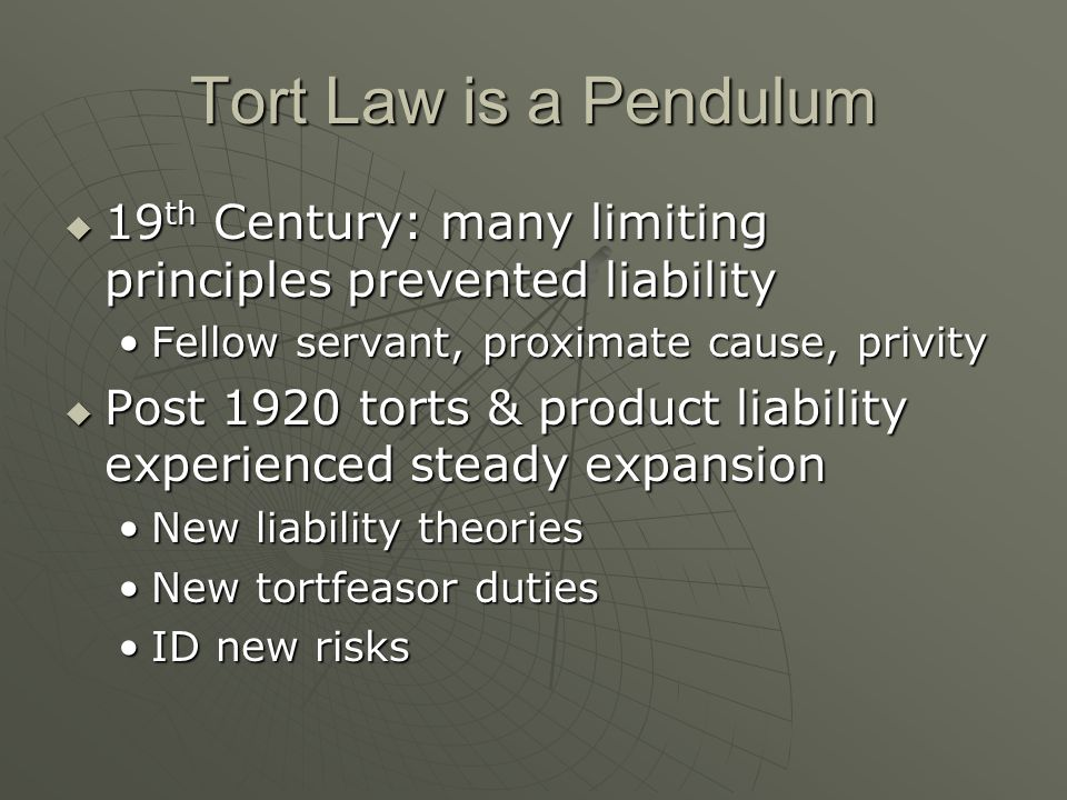 Tort Law is a Pendulum  19 th Century: many limiting principles prevented liability Fellow servant, proximate cause, privityFellow servant, proximate cause, privity  Post 1920 torts & product liability experienced steady expansion New liability theoriesNew liability theories New tortfeasor dutiesNew tortfeasor duties ID new risksID new risks