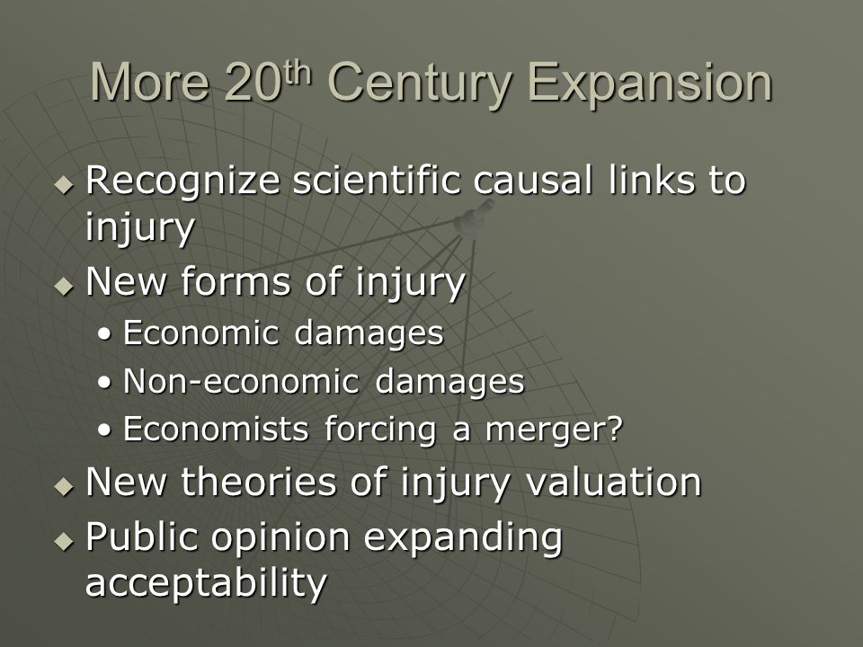 More 20 th Century Expansion  Recognize scientific causal links to injury  New forms of injury Economic damagesEconomic damages Non-economic damagesNon-economic damages Economists forcing a merger Economists forcing a merger.