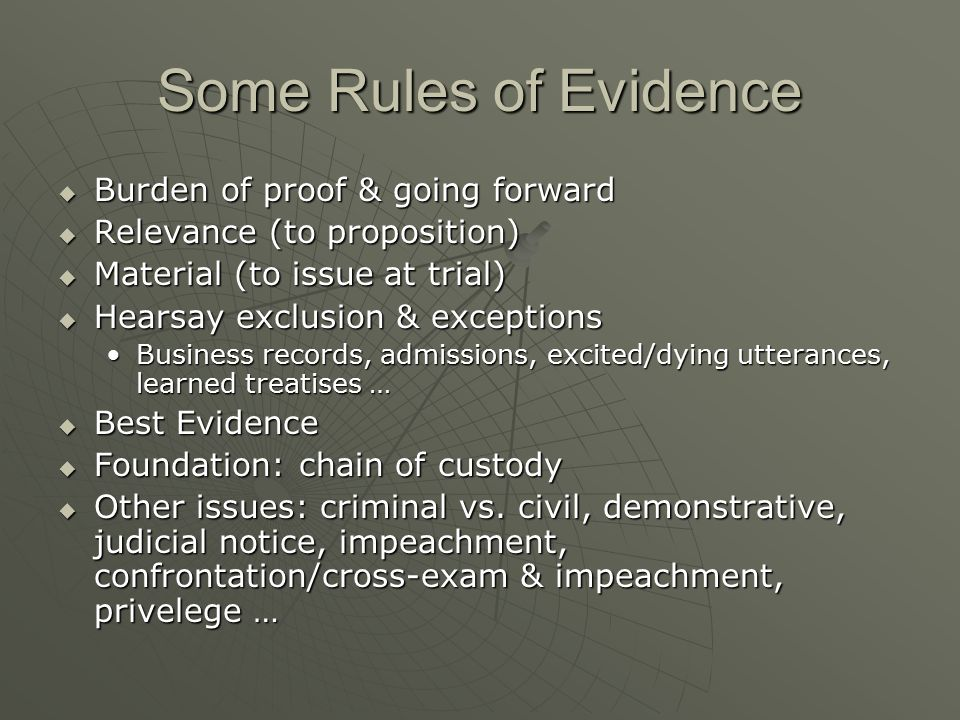 Some Rules of Evidence  Burden of proof & going forward  Relevance (to proposition)  Material (to issue at trial)  Hearsay exclusion & exceptions Business records, admissions, excited/dying utterances, learned treatises …Business records, admissions, excited/dying utterances, learned treatises …  Best Evidence  Foundation: chain of custody  Other issues: criminal vs.