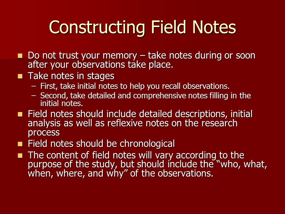 Constructing Field Notes Do not trust your memory – take notes during or soon after your observations take place. Do not trust your memory – take note