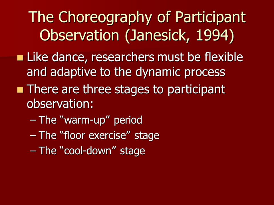 The Choreography of Participant Observation (Janesick, 1994) Like dance, researchers must be flexible and adaptive to the dynamic process Like dance,