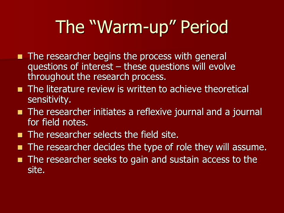"""The """"Warm-up"""" Period The researcher begins the process with general questions of interest – these questions will evolve throughout the research proces"""